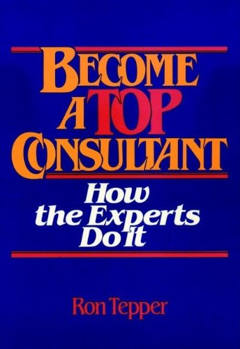 How to Become a Top Consultant: How the Experts Do It: Tepper, Ron; Tepper,Ron