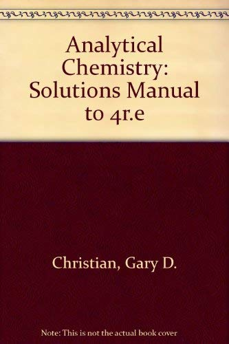 Solutions Manual to accompany Analytical Chemistry, 4th: Christian, Gary D.