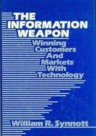 The Information Weapon. Winning Customers And Markets With Technology.