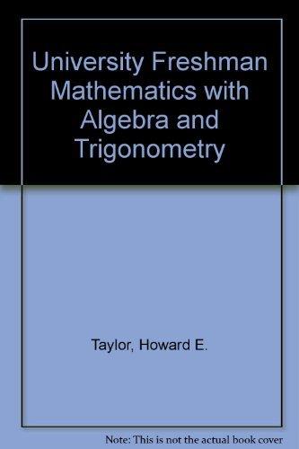 University Freshman Mathematics with Algebra and Trigonometry: Howard E. Taylor,