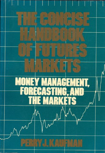 The Concise Handbook of Futures Markets: Money Management, Forecasting, and the Markets: Perry J. ...