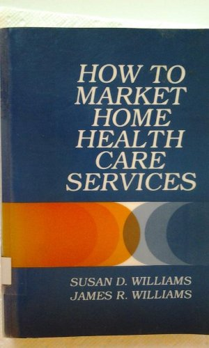 How to Market Home Health Care Services (A Wiley medical publication): Susan D. Williams, James R. ...