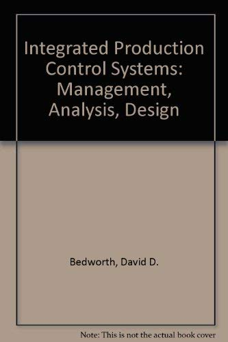 Integrated Production Control Systems: Management, Analysis, Design: David D. Bedworth,