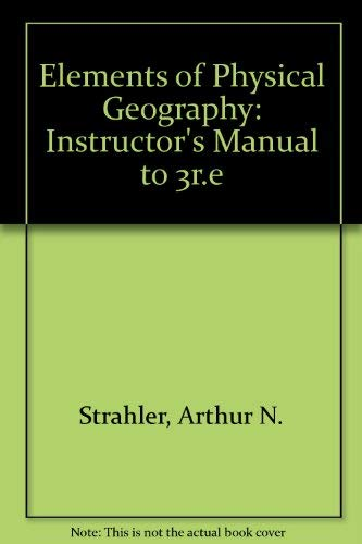 Elements of Physical Geography: Instructor's Manual to 3r.e: Arthur N. Strahler, Alan H. ...