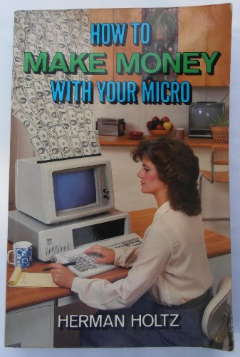 How to Make Money with Your Micro (0471884553) by Herman R. Holtz