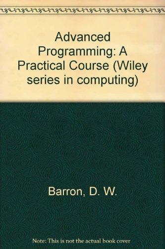 Advanced Programming: A Practical Course (Wiley series in computing): Barron, David W., Bishop, J. ...