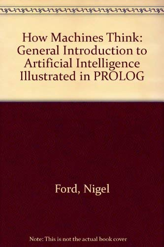 How Machines Think: A General Introduction to Artificial Intelligence Illustrated in PROLOG: Ford, ...