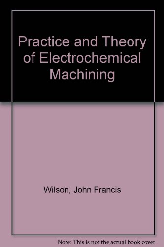 Practice and Theory of Electrochemical Machining: Wilson, John Fay