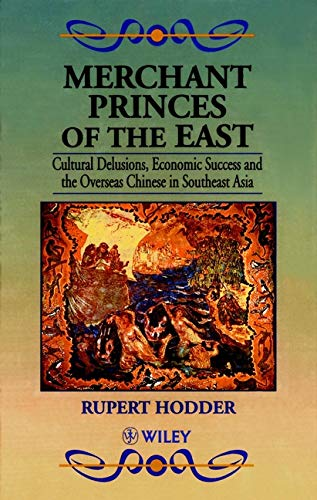 Merchant Princes of the East: Cultural Delusions, Economic Success and the Overseas Chinese in ...
