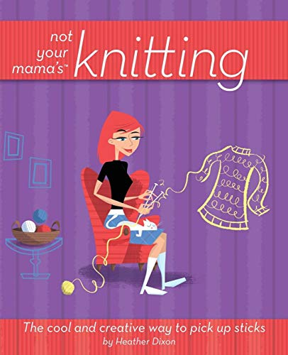 9780471973829: Not Your Mama's Knitting: The Cool and Creative Way to Pick Up Sticks (Not Your Mama's Craft Books)