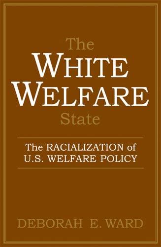 The White Welfare State: The Racialization of U.S. Welfare Policy (Paperback): Deborah E. Ward