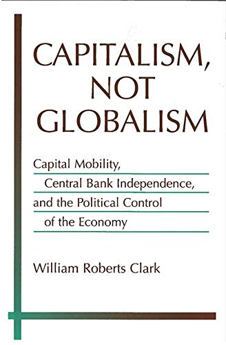 9780472031160: Capitalism, Not Globalism: Capital Mobility, Central Bank Independence, and the Political Control of the Economy (Michigan Studies in International Political Economy)