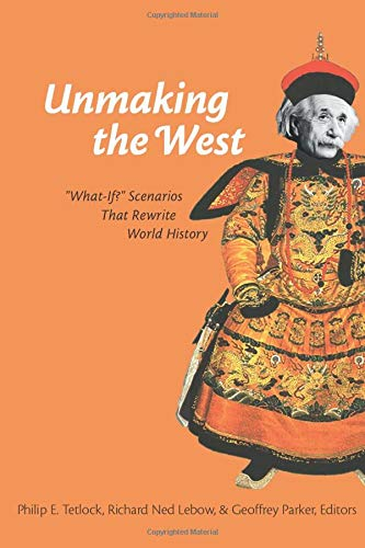 Unmaking the West: What-If? Scenarios That Rewrite World History (Paperback): Philip E. Tetlock