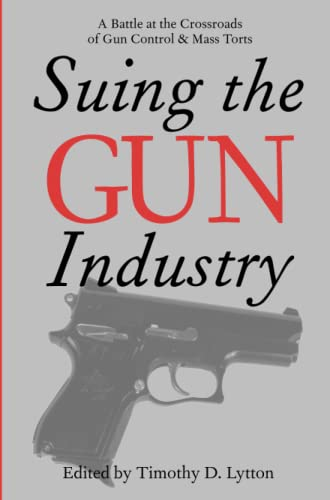 Suing the Gun Industry - A Battle at the Crossroads of Gun Control and Mass Torts: Lytton, Timothy ...