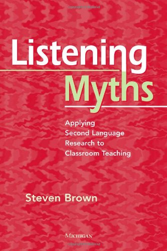 Listening Myths: Applying Second Language Research to Classroom Teaching (Paperback): Steven Brown