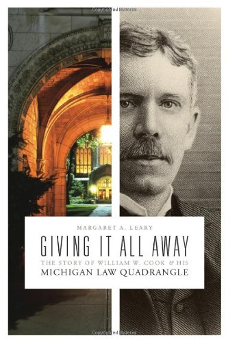 Giving It All Away: The Story of William W. Cook and His Michigan Law Quadrangle: Leary, Margaret A...