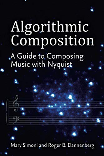 Algorithmic Composition: A Guide to Composing Music with Nyquist: Dannenberg, Roger B; Simoni, Mary