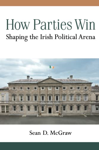 How Parties Win - Shaping the Irish Political Arena: McGraw, Sean D