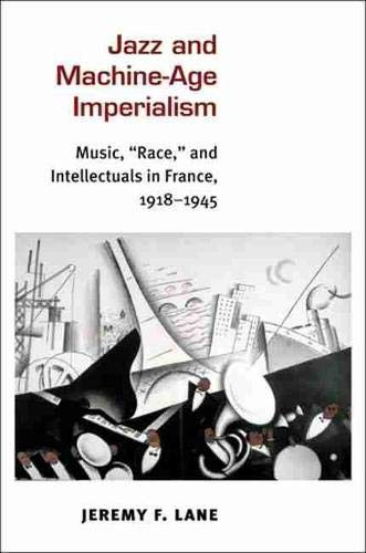 "Jazz and Machine-Age Imperialism - Music, ""Race,"" and Intellectuals in France, 1918-1945:..."