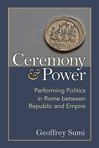 Ceremony and Power: Performing Politics in Rome between Republic and Empire: Geoffrey Sumi