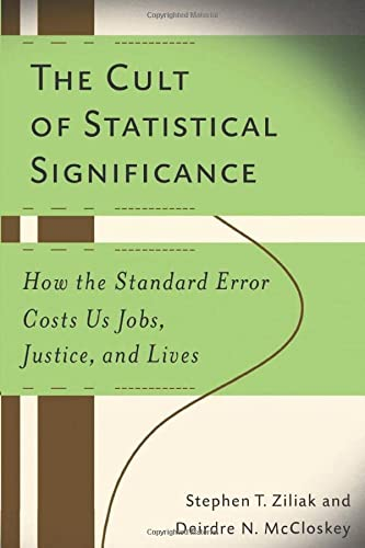 The Cult of Statistical Significance: How the Standard Error Costs Us Jobs, Justice, and Lives (Economics, Cognition, and Society) (0472050079) by Stephen T. Ziliak; Deirdre N. McCloskey