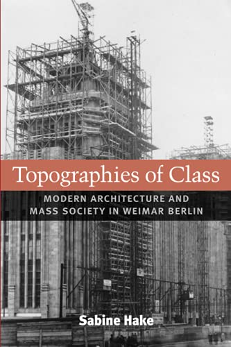 Topographies of Class - Modern Architecture and Mass Society in Weimar Berlin: Hake, Sabine