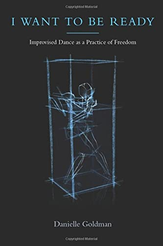 I Want to Be Ready: Improvised Dance as a Practice of Freedom: Goldman, Danielle