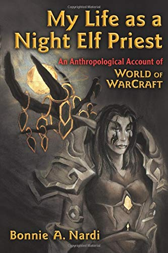 Technologies of the Imagination New Media in Everyday Life Ser.: My Life as a Night Elf Priest : An Anthropological Account of World of Warcraft