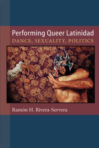 Performing Queer Latinidad: Dance, Sexuality, Politics: Rivera-Servera, Ramon H.