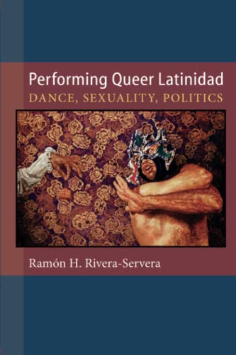 Performing Queer Latinidad - Dance, Sexuality, Politics: Rivera-Servera, Ramon