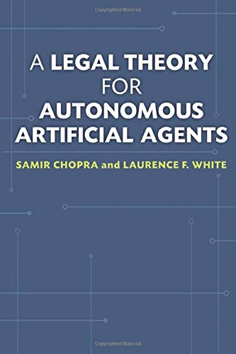 A Legal Theory for Autonomous Artificial Agents: Chopra, Samir; White, Laurence F.