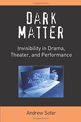 Dark Matter - Invisibility in Drama, Theater, and Performance: Sofer, Andrew
