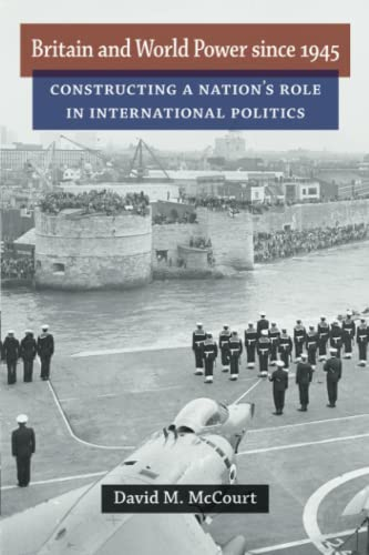 Britain and World Power since 1945 - Constructing a Nation's Role in International Politics: ...