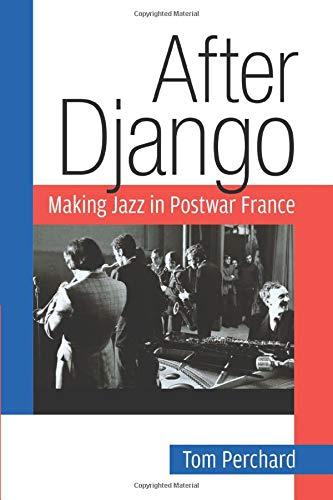 After Django: Making Jazz in Postwar France (Jazz Perspectives): Perchard, Tom