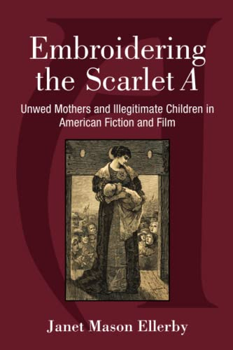 Embroidering the Scarlet a: Unwed Mothers and Illegitimate Children in American Fiction and Film (...