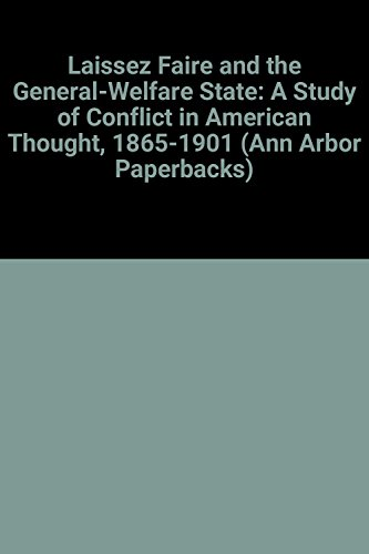 Laissez Faire and the General-Welfare State: A Study of Conflict in American Thought, 1865-1901 (...