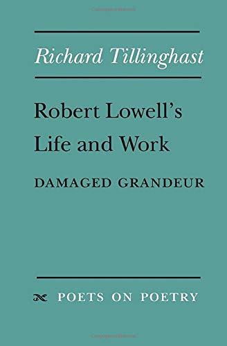 Robert Lowell's Life and Work: Damaged Grandeur: Richard Tillinghast
