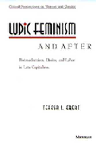 9780472065769: Ludic Feminism and After: Postmodernism, Desire, and Labor in Late Capitalism (Critical Perspectives On Women And Gender)