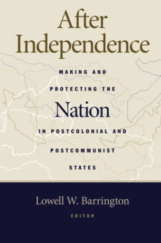 After Independence: Making and Protecting the Nation in Postcolonial and Postcommunist States (...
