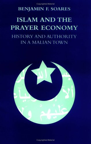 Islam and the Prayer Economy: History and Authority in a Malian Town: Soares, Benjamin F.