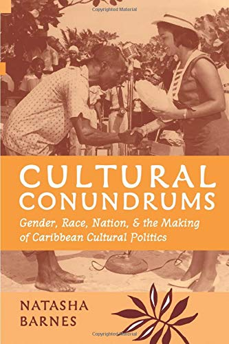 Cultural Conundrums - Gender, Race, Nation, and the Making of Caribbean Cultural Politics: Barnes, ...