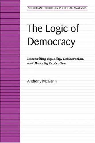 The Logic of Democracy: Reconciling Equality, Deliberation,: Anthony J. McGann