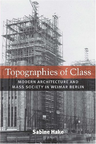 Topographies of Class: Modern Architecture and Mass Society in Weimar Berlin (Hardback): Sabine ...