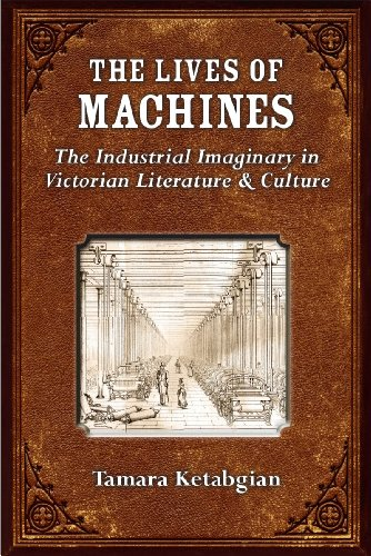 The Lives of Machines - The Industrial Imaginary in Victorian Literature and Culture: Ketabgian, ...