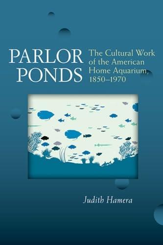 Parlor Ponds: The Cultural Work of the American Home Aquarium, 1850 - 1970 (Hardback): Judith Hamera