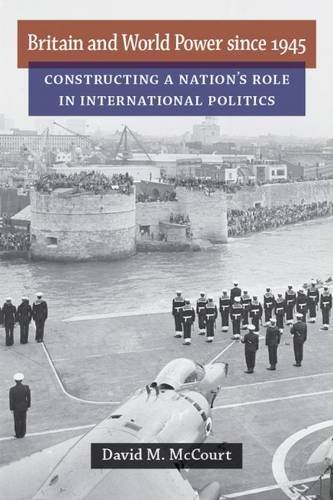 Britain and World Power Since 1945: Constructing a Nation s Role in International Politics (...