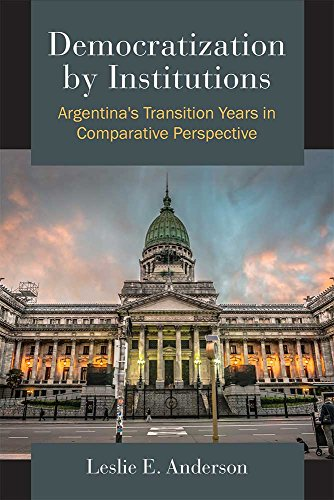 Democratization by Institutions: Argentina's Transition Years in Comparative Perspective: ...