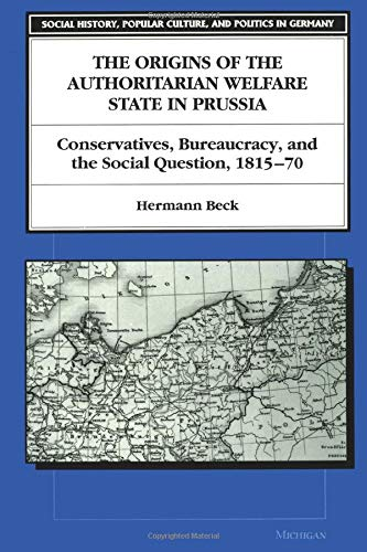 9780472084289: The Origins of the Authoritarian Welfare State in Prussia: Conservatives, Bureaucracy, and the Social Question, 1815-70 (Social History, Popular Culture and Politics in Germany)