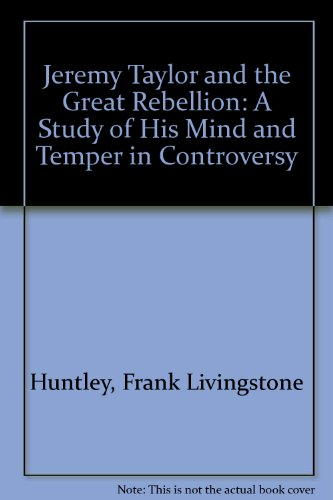 Jeremy Taylor and the Great Rebellion: A Study of His Mind and Temper in Controversy: Huntley, ...