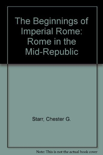 The Beginnings of Imperial Rome: Rome in the Mid-Republic: Starr, Chester G.
